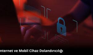İnternet ve Mobil Cihaz Güvenliği Nasıl Sağlanır?